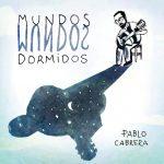 """PABLO CABRERA PRESENTA – """"MUNDOS DORMIDOS"""""""