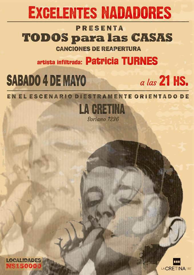 :::::::::::::::: Excelentes Nadadores + Patricia Turnes ::::::::::::::::::: T o d o s p a r a l a s c a s a s ** Sábado 4 de mayo - 21 hs. ** ** En La Cretina - Soriano 1236. ** Localidades: N$ 150000 (cientocincuenta mil nuevos pesos) EVENTO INFORMACIÓN BAJO EL PÓSTER